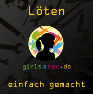 Löten einfach gemacht (kleine Übersicht aus der Broschüre) Wer die volle Version haben möchte, kann sich gern bei uns unter info@girlsatec.de melden.